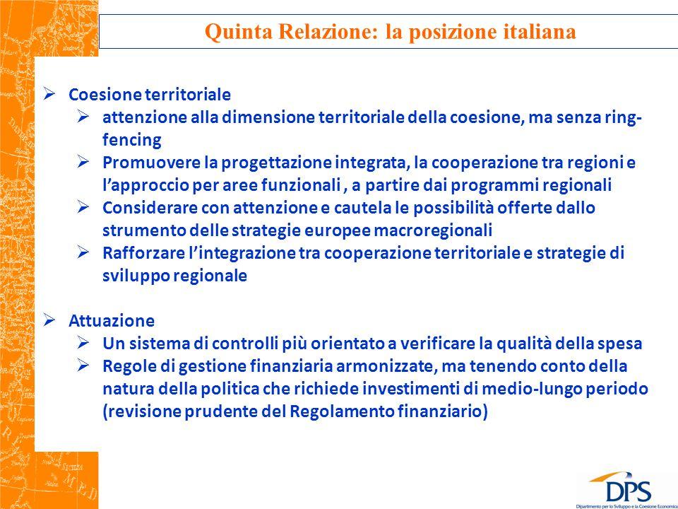 Quinta Relazione: la posizione italiana  Coesione territoriale  attenzione alla dimensione territoriale della coesione, ma senza ring- fencing  Promuovere la progettazione integrata, la cooperazione tra regioni e l'approccio per aree funzionali, a partire dai programmi regionali  Considerare con attenzione e cautela le possibilità offerte dallo strumento delle strategie europee macroregionali  Rafforzare l'integrazione tra cooperazione territoriale e strategie di sviluppo regionale  Attuazione  Un sistema di controlli più orientato a verificare la qualità della spesa  Regole di gestione finanziaria armonizzate, ma tenendo conto della natura della politica che richiede investimenti di medio-lungo periodo (revisione prudente del Regolamento finanziario)