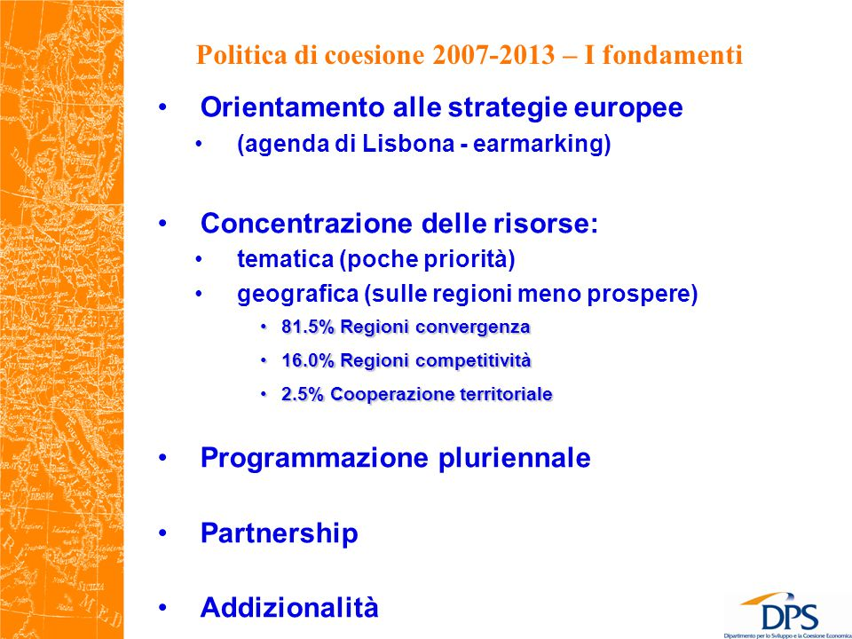 Politica di coesione 2007-2013 – I fondamenti Orientamento alle strategie europee (agenda di Lisbona - earmarking) Concentrazione delle risorse: tematica (poche priorità) geografica (sulle regioni meno prospere) 81.5% Regioni convergenza81.5% Regioni convergenza 16.0% Regioni competitività16.0% Regioni competitività 2.5% Cooperazione territoriale2.5% Cooperazione territoriale Programmazione pluriennale Partnership Addizionalità