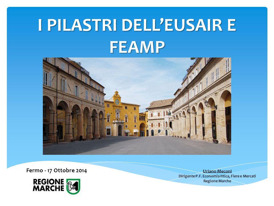 Fermo - 17 Ottobre 2014 Uriano Meconi Dirigente P.F. Economia Ittica, Fiere e Mercati Regione Marche I PILASTRI DELL'EUSAIR E FEAMP