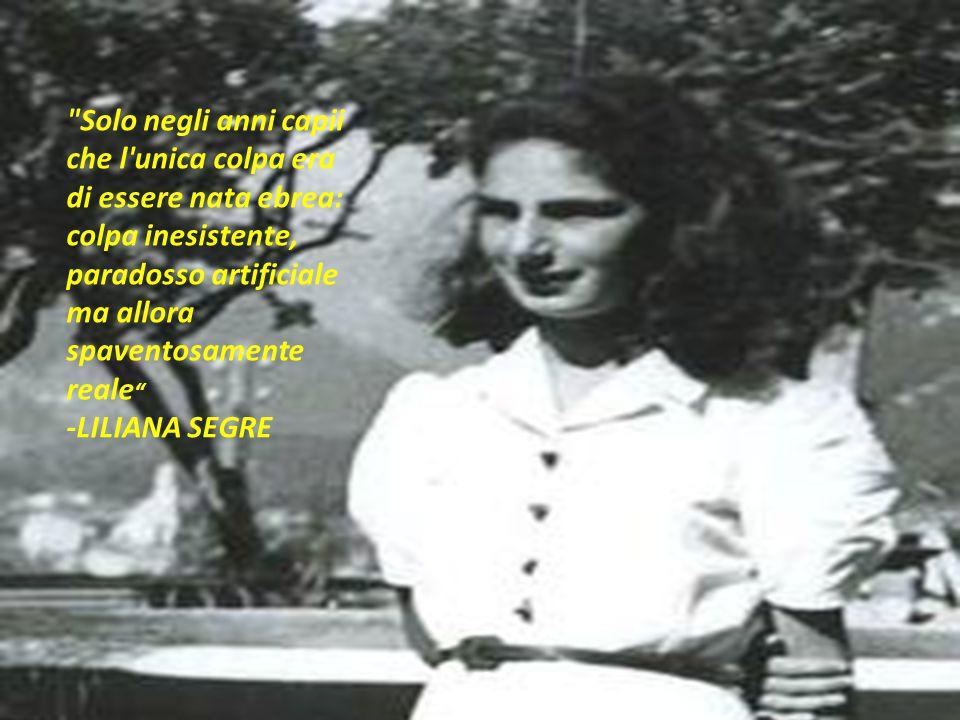Solo negli anni capii che l unica colpa era di essere nata ebrea: colpa inesistente, paradosso artificiale ma allora spaventosamente reale -LILIANA SEGRE