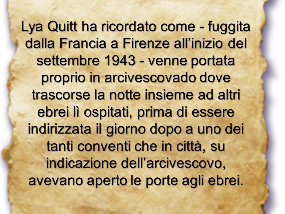 Lya Quitt ha ricordato come - fuggita dalla Francia a Firenze all'inizio del settembre 1943 - venne portata proprio in arcivescovado dove trascorse la