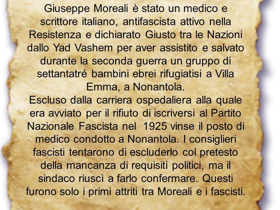 Giuseppe Moreali è stato un medico e scrittore italiano, antifascista attivo nella Resistenza e dichiarato Giusto tra le Nazioni dallo Yad Vashem per