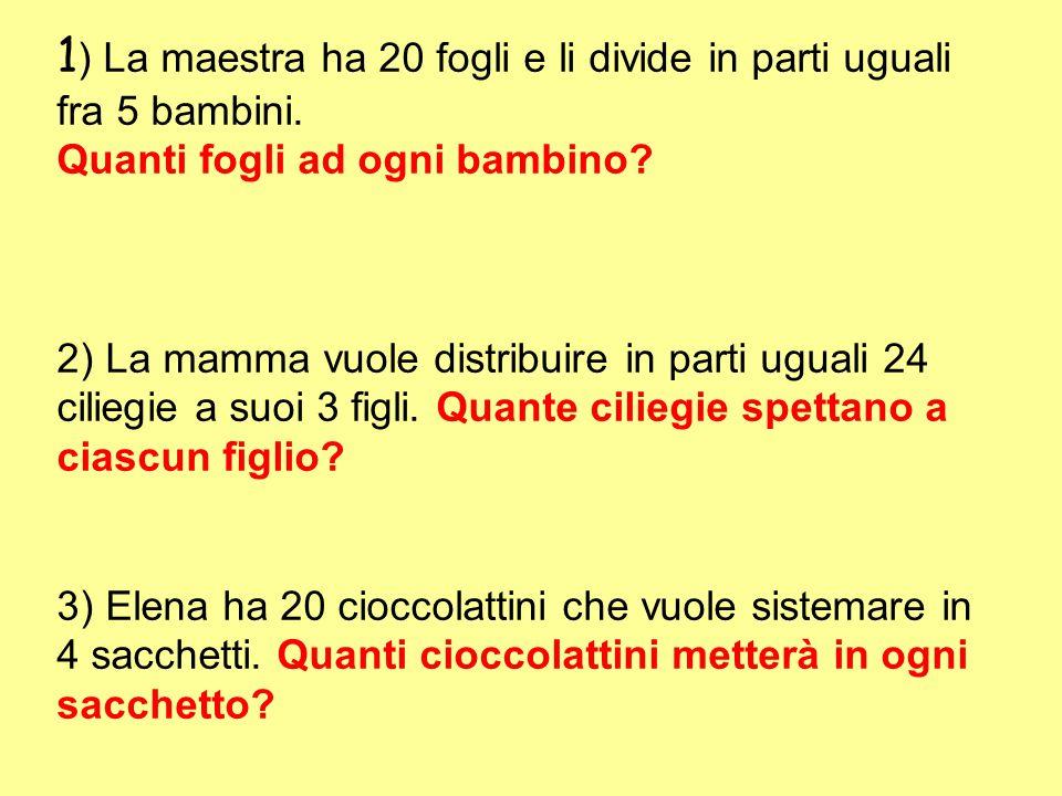 1 ) La maestra ha 20 fogli e li divide in parti uguali fra 5 bambini. Quanti fogli ad ogni bambino? 2) La mamma vuole distribuire in parti uguali 24 c