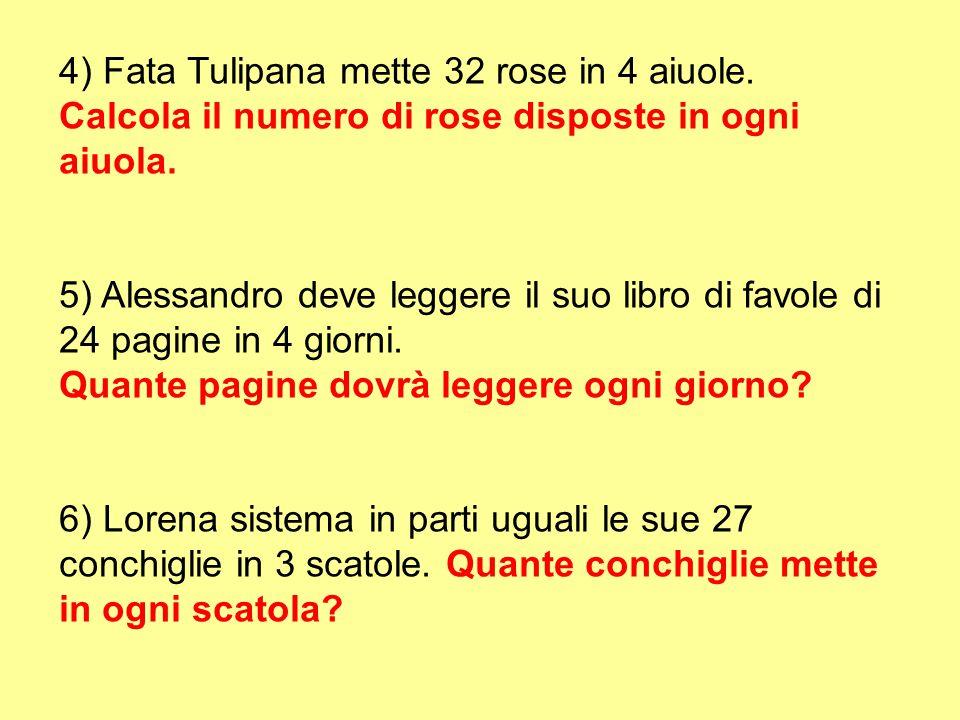 4) Fata Tulipana mette 32 rose in 4 aiuole. Calcola il numero di rose disposte in ogni aiuola. 5) Alessandro deve leggere il suo libro di favole di 24
