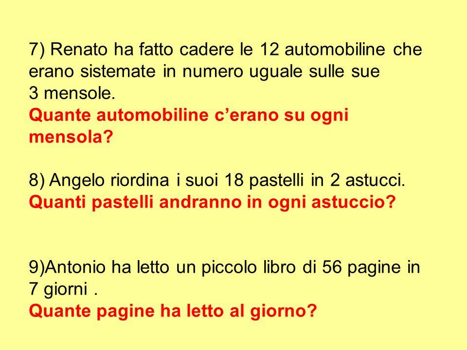 7) Renato ha fatto cadere le 12 automobiline che erano sistemate in numero uguale sulle sue 3 mensole. Quante automobiline c'erano su ogni mensola? 8)