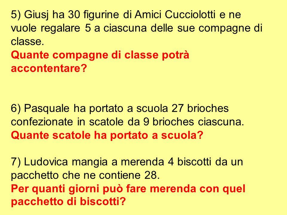 5) Giusj ha 30 figurine di Amici Cucciolotti e ne vuole regalare 5 a ciascuna delle sue compagne di classe. Quante compagne di classe potrà accontenta