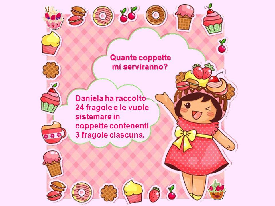 Daniela ha raccolto 24 fragole e le vuole sistemare in coppette contenenti 3 fragole ciascuna. Quante coppette mi serviranno? mi serviranno?
