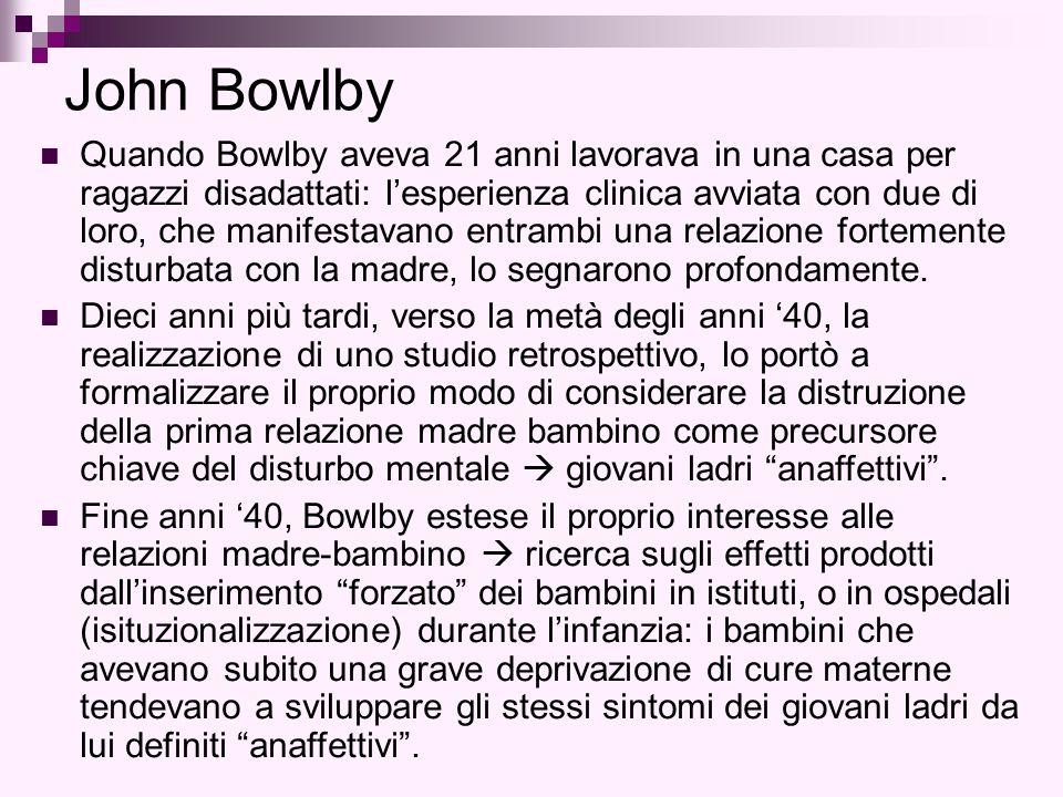 John Bowlby Quando Bowlby aveva 21 anni lavorava in una casa per ragazzi disadattati: l'esperienza clinica avviata con due di loro, che manifestavano entrambi una relazione fortemente disturbata con la madre, lo segnarono profondamente.