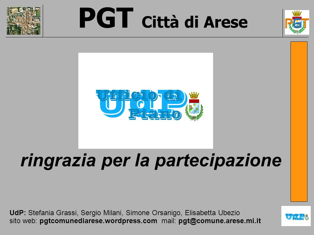 ringrazia per la partecipazione UdP: Stefania Grassi, Sergio Milani, Simone Orsanigo, Elisabetta Ubezio sito web: pgtcomunediarese.wordpress.com mail: pgt@comune.arese.mi.it