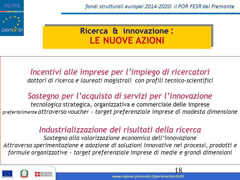 fondi strutturali europei 2014-2020: il POR FESR del Piemonte www.regione.piemonte.it/partenariato1420 19 Azioni di sistema per la partecipazione degli attori dei territori a piattaforme di concertazione e reti nazionali di specializzazione tecnologica, come i Cluster Tecnologici Nazionali, e a progetti finanziati con altri programmi europei per la ricerca e l'innovazione (come Horizon 2020 ) Sostegno ad azioni di Precommercial Public Procurement e di Procurement dell innovazione: rafforzamento e qualificazione della domanda di innovazione della PA Sostegno alla generazione di soluzioni innovative a specifici problemi di rilevanza sociale, anche attraverso l'utilizzo di ambienti di innovazione aperta come i Living Labs Ricerca & innovazione : LE NUOVE AZIONI Ricerca & innovazione : LE NUOVE AZIONI