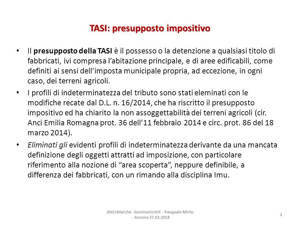 TASI: presupposto impositivo Il presupposto della TASI è il possesso o la detenzione a qualsiasi titolo di fabbricati, ivi compresa l'abitazione principale, e di aree edificabili, come definiti ai sensi dell'imposta municipale propria, ad eccezione, in ogni caso, dei terreni agricoli.