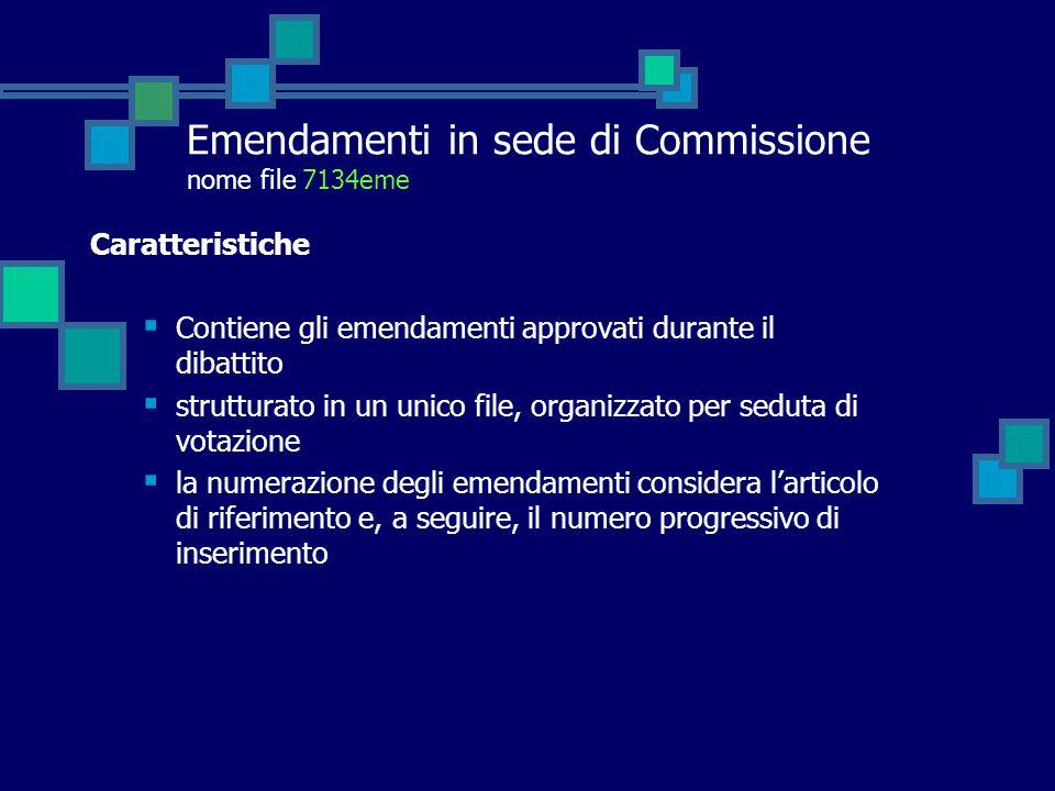 Emendamenti in sede di Commissione nome file 7134eme Caratteristiche  Contiene gli emendamenti approvati durante il dibattito  strutturato in un unico file, organizzato per seduta di votazione  la numerazione degli emendamenti considera l'articolo di riferimento e, a seguire, il numero progressivo di inserimento