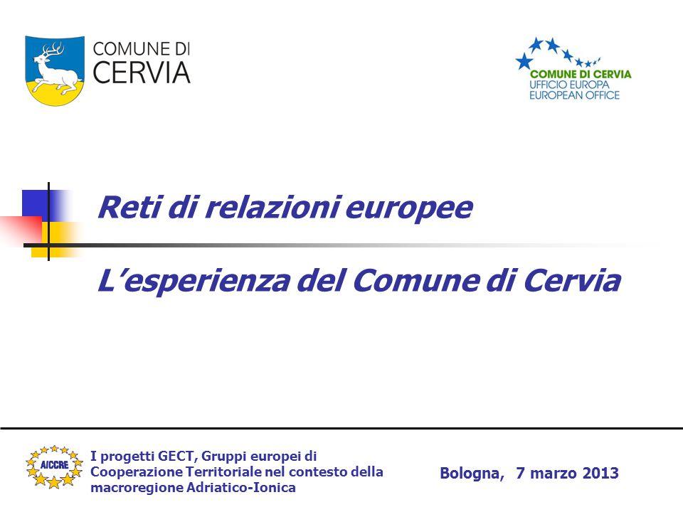 Reti di relazioni europee L'esperienza del Comune di Cervia I progetti GECT, Gruppi europei di Cooperazione Territoriale nel contesto della macroregione Adriatico-Ionica Bologna, 7 marzo 2013