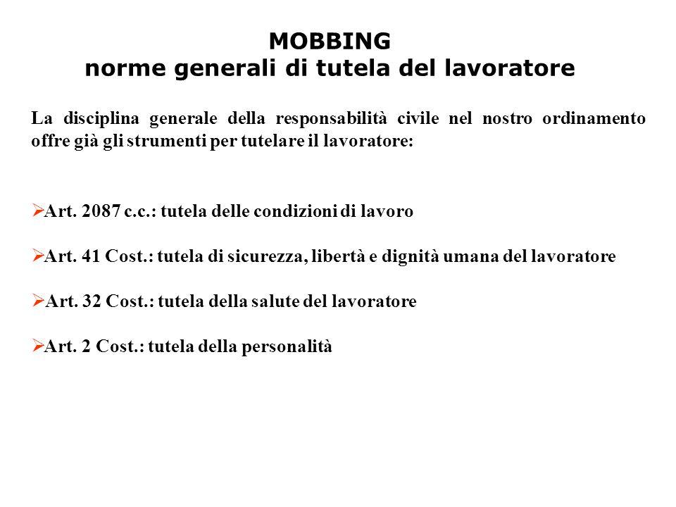 MOBBING norme generali di tutela del lavoratore  A A rt. 2087 c.c.: tutela delle condizioni di lavoro  A A rt. 41 Cost.: tutela di sicurezza, libe