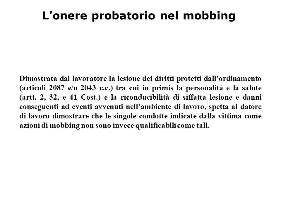L'onere probatorio nel mobbing Dimostrata dal lavoratore la lesione dei diritti protetti dall'ordinamento (articoli 2087 e/o 2043 c.c.) tra cui in pri