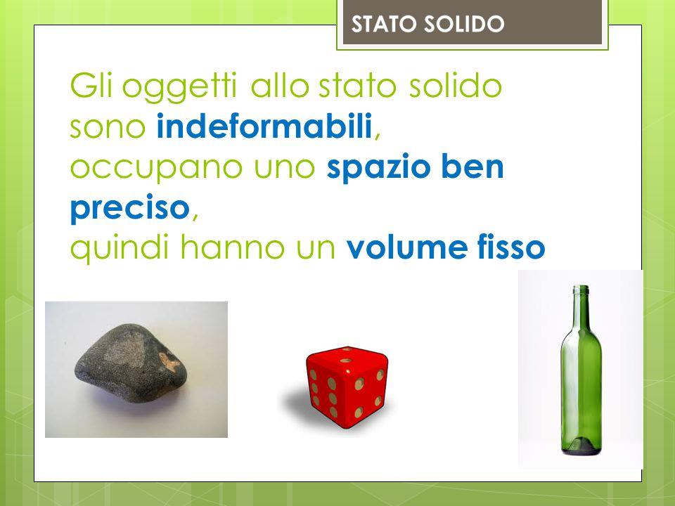 Gli oggetti allo stato solido sono indeformabili, occupano uno spazio ben preciso, quindi hanno un volume fisso