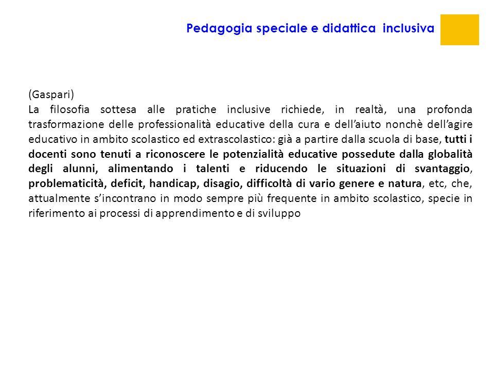 Pedagogia speciale e didattica inclusiva (Gaspari) La filosofia sottesa alle pratiche inclusive richiede, in realtà, una profonda trasformazione delle