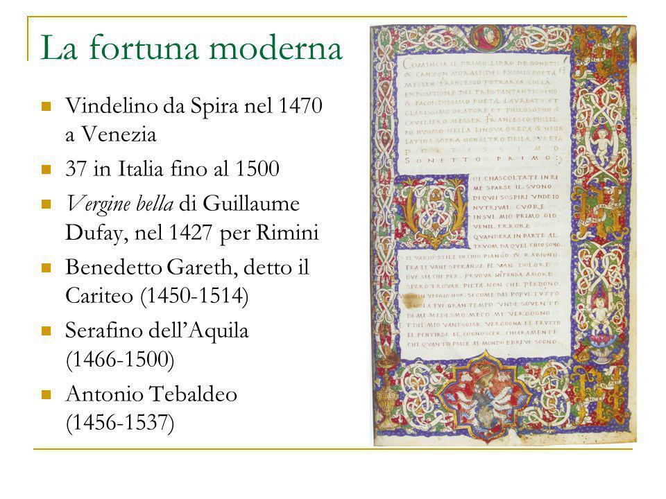 La fortuna moderna Vindelino da Spira nel 1470 a Venezia 37 in Italia fino al 1500 Vergine bella di Guillaume Dufay, nel 1427 per Rimini Benedetto Gareth, detto il Cariteo (1450-1514) Serafino dell'Aquila (1466-1500) Antonio Tebaldeo (1456-1537)