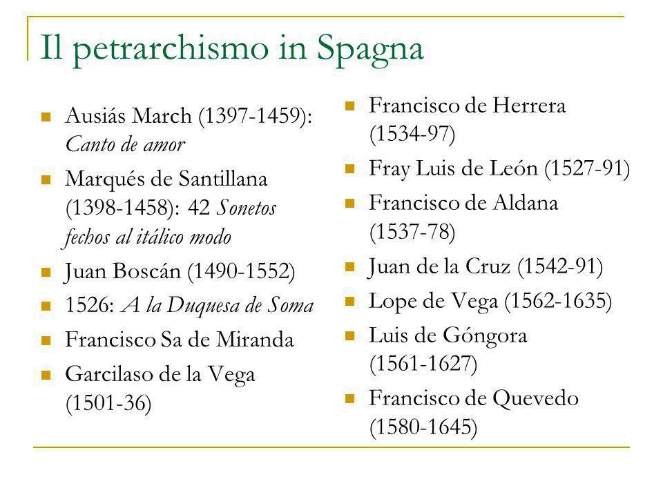 Il petrarchismo in Spagna Ausiás March (1397-1459): Canto de amor Marqués de Santillana (1398-1458): 42 Sonetos fechos al itálico modo Juan Boscán (1490-1552) 1526: A la Duquesa de Soma Francisco Sa de Miranda Garcilaso de la Vega (1501-36) Francisco de Herrera (1534-97) Fray Luis de León (1527-91) Francisco de Aldana (1537-78) Juan de la Cruz (1542-91) Lope de Vega (1562-1635) Luis de Góngora (1561-1627) Francisco de Quevedo (1580-1645)