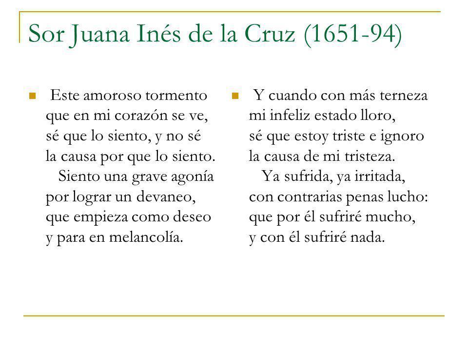 Sor Juana Inés de la Cruz (1651-94) Este amoroso tormento que en mi corazón se ve, sé que lo siento, y no sé la causa por que lo siento. Siento una gr