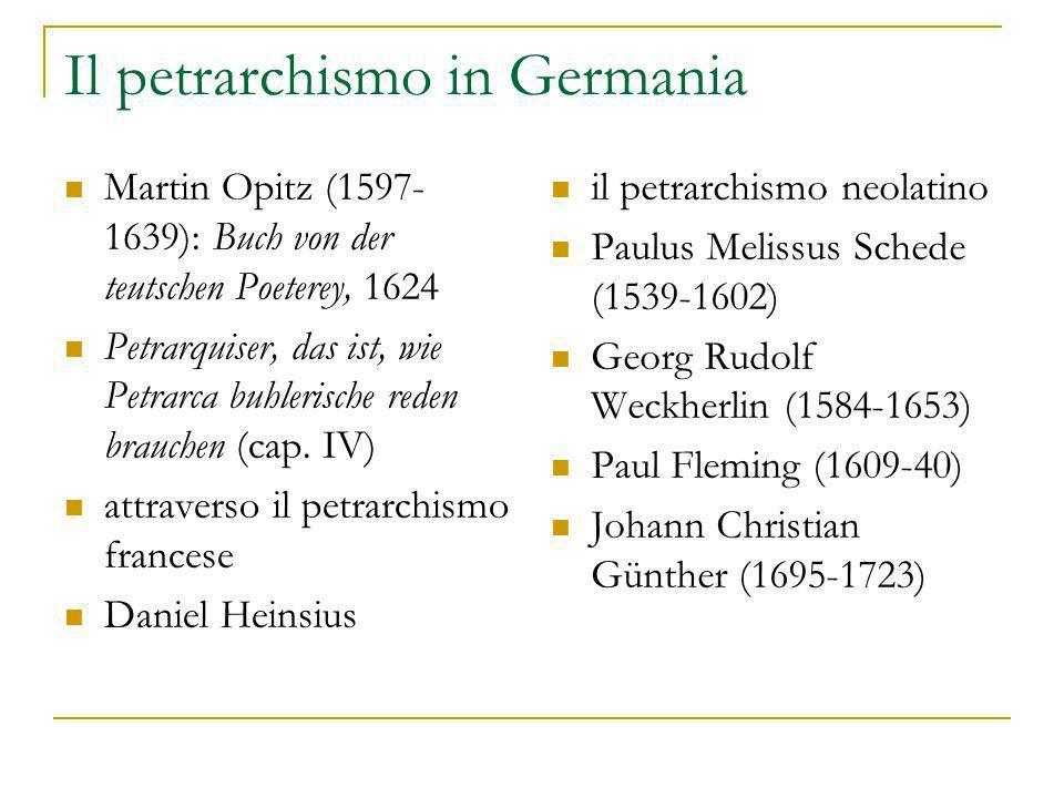 Il petrarchismo in Germania Martin Opitz (1597- 1639): Buch von der teutschen Poeterey, 1624 Petrarquiser, das ist, wie Petrarca buhlerische reden brauchen (cap.