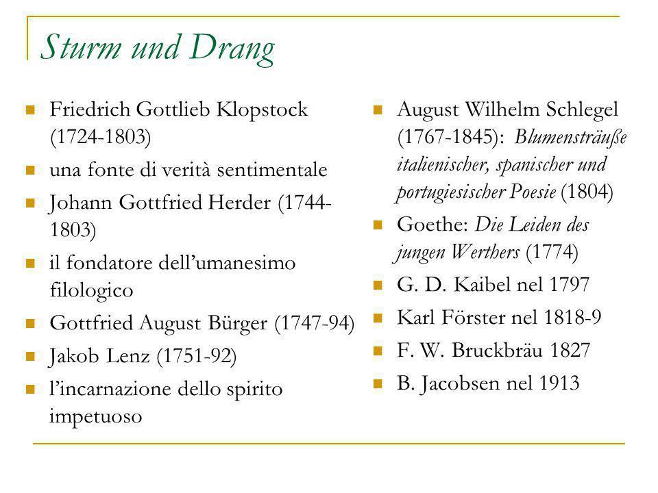 Sturm und Drang Friedrich Gottlieb Klopstock (1724-1803) una fonte di verità sentimentale Johann Gottfried Herder (1744- 1803) il fondatore dell'umanesimo filologico Gottfried August Bürger (1747-94) Jakob Lenz (1751-92) l'incarnazione dello spirito impetuoso August Wilhelm Schlegel (1767-1845): Blumensträuße italienischer, spanischer und portugiesischer Poesie (1804) Goethe: Die Leiden des jungen Werthers (1774) G.