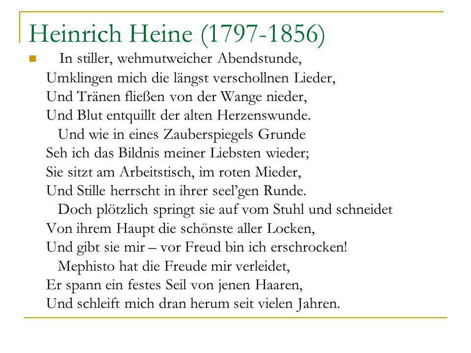 Heinrich Heine (1797-1856) In stiller, wehmutweicher Abendstunde, Umklingen mich die längst verschollnen Lieder, Und Tränen fließen von der Wange nieder, Und Blut entquillt der alten Herzenswunde.