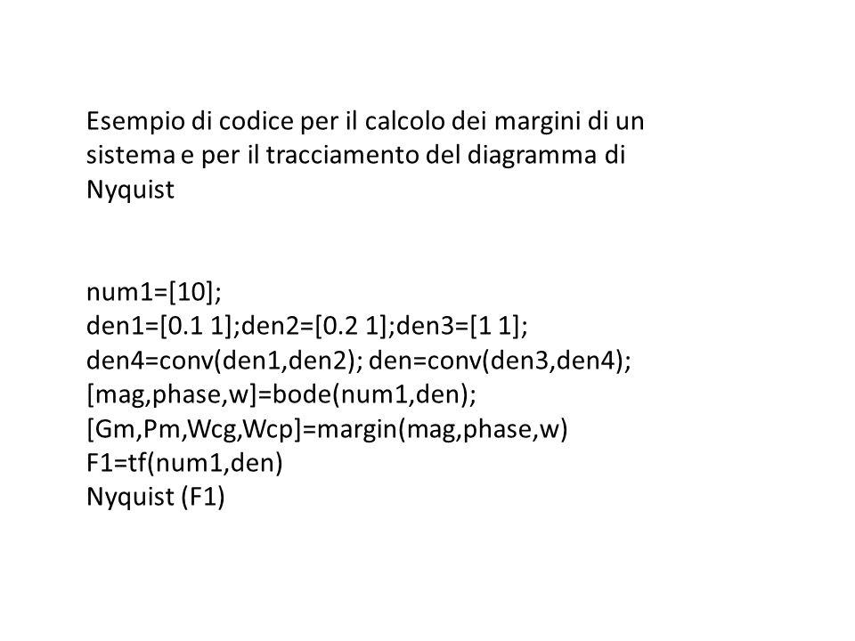 Esempio di codice per il calcolo dei margini di un sistema e per il tracciamento del diagramma di Nyquist num1=[10]; den1=[0.1 1];den2=[0.2 1];den3=[1