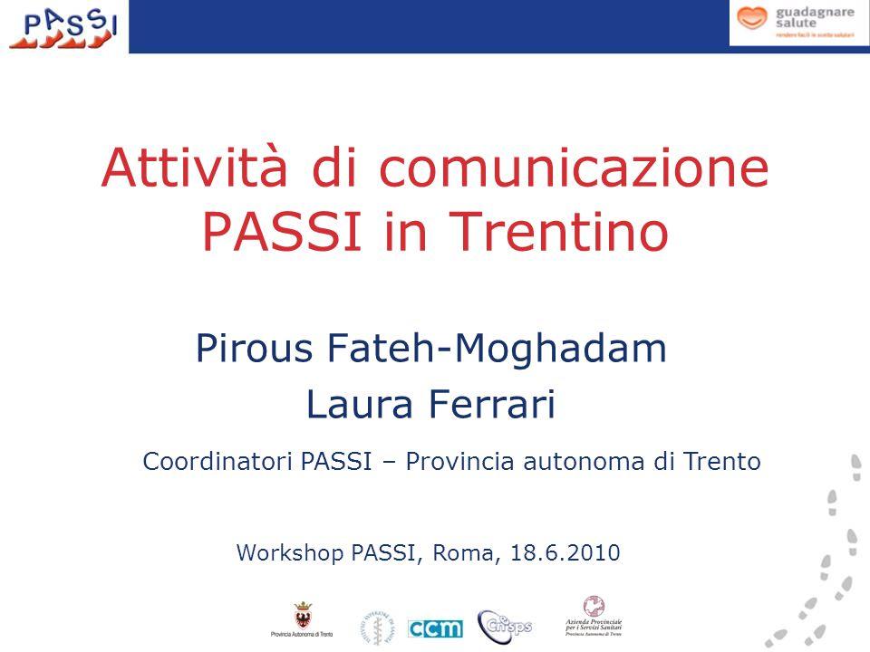 Attività di comunicazione PASSI in Trentino Pirous Fateh-Moghadam Laura Ferrari Workshop PASSI, Roma, 18.6.2010 Coordinatori PASSI – Provincia autonoma di Trento