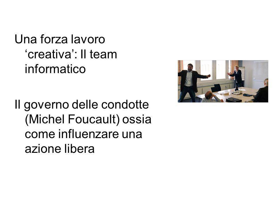 Una forza lavoro 'creativa': Il team informatico Il governo delle condotte (Michel Foucault) ossia come influenzare una azione libera