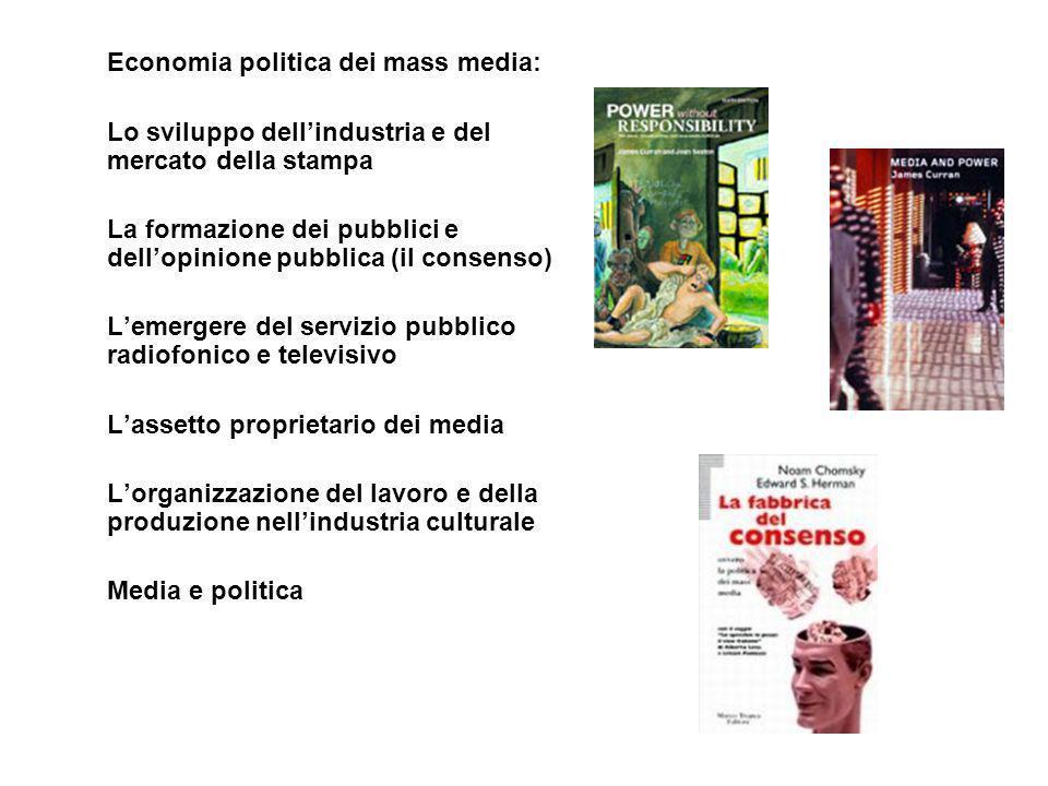 Economia politica dei mass media: Lo sviluppo dell'industria e del mercato della stampa La formazione dei pubblici e dell'opinione pubblica (il consenso) L'emergere del servizio pubblico radiofonico e televisivo L'assetto proprietario dei media L'organizzazione del lavoro e della produzione nell'industria culturale Media e politica