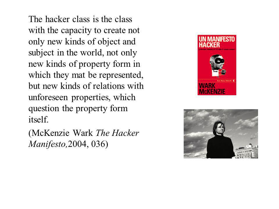 The hacker class is the class with the capacity to create not only new kinds of object and subject in the world, not only new kinds of property form i