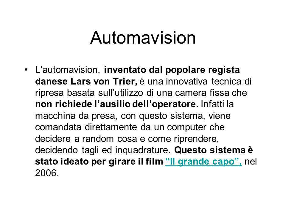 Automavision L'automavision, inventato dal popolare regista danese Lars von Trier, è una innovativa tecnica di ripresa basata sull'utilizzo di una camera fissa che non richiede l'ausilio dell'operatore.