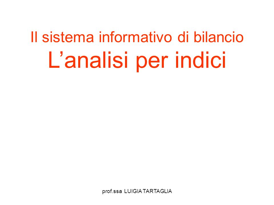 prof.ssa LUIGIA TARTAGLIA Il sistema informativo di bilancio L'analisi per indici