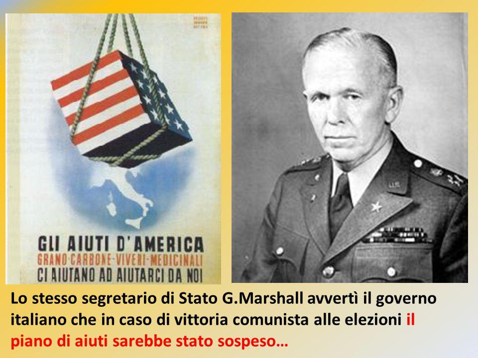 Lo stesso segretario di Stato G.Marshall avvertì il governo italiano che in caso di vittoria comunista alle elezioni il piano di aiuti sarebbe stato s