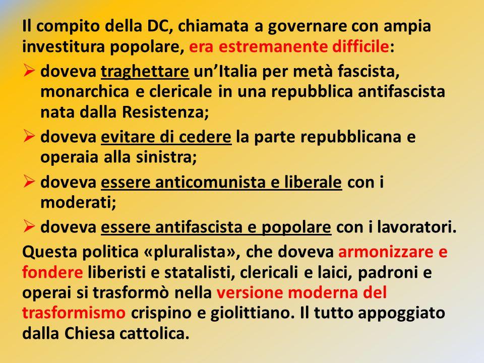 Il compito della DC, chiamata a governare con ampia investitura popolare, era estremanente difficile:  doveva traghettare un'Italia per metà fascista