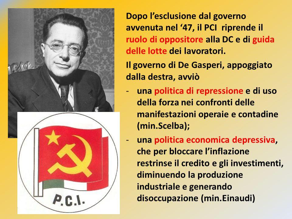 Dopo l'esclusione dal governo avvenuta nel '47, il PCI riprende il ruolo di oppositore alla DC e di guida delle lotte dei lavoratori. Il governo di De