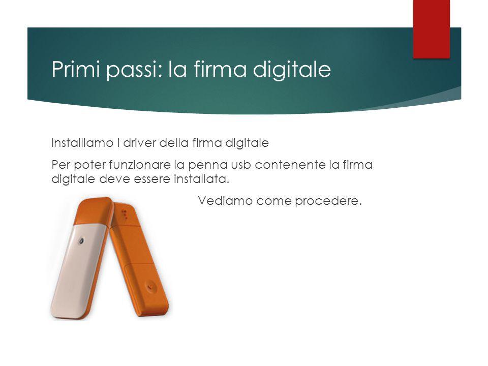 Primi passi: la firma digitale Installiamo i driver della firma digitale Per poter funzionare la penna usb contenente la firma digitale deve essere in