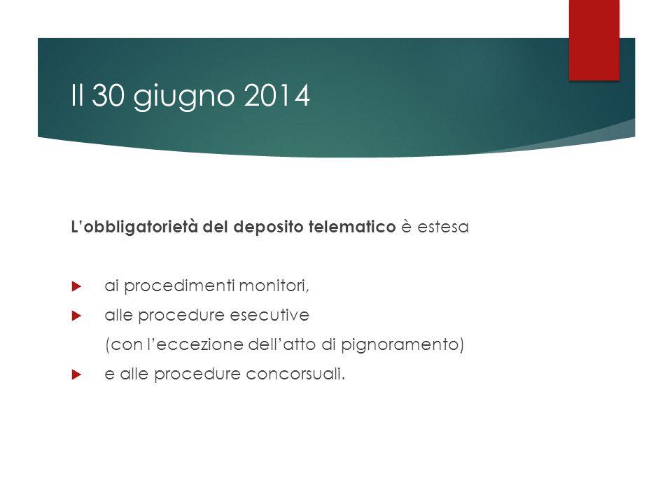 Il 30 giugno 2014 L'obbligatorietà del deposito telematico è estesa  ai procedimenti monitori,  alle procedure esecutive (con l'eccezione dell'atto