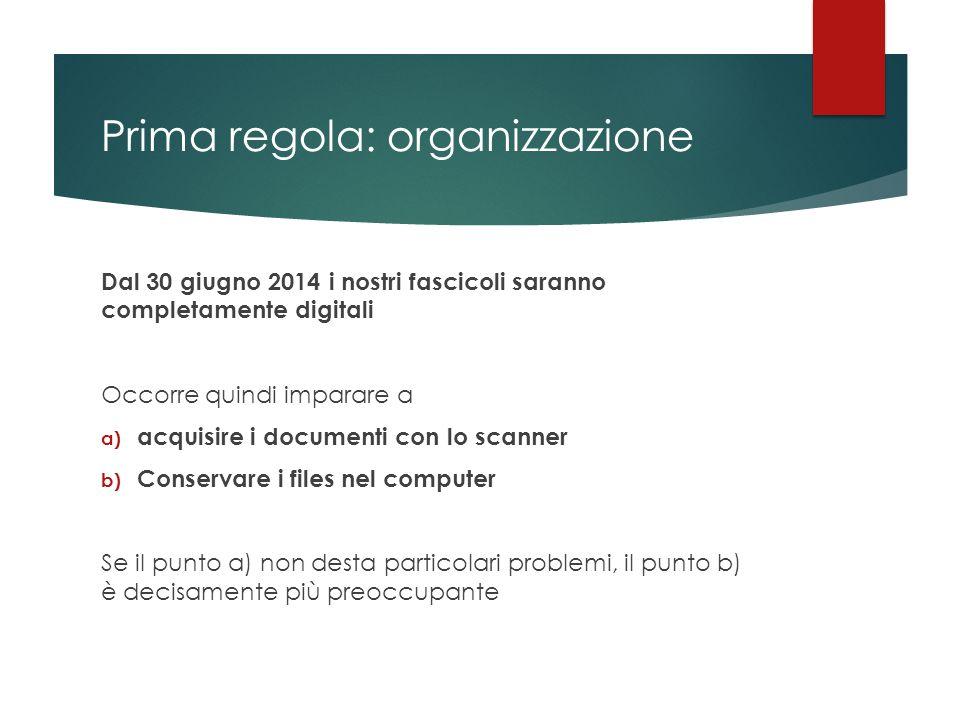 Prima regola: organizzazione Dal 30 giugno 2014 i nostri fascicoli saranno completamente digitali Occorre quindi imparare a a) acquisire i documenti c
