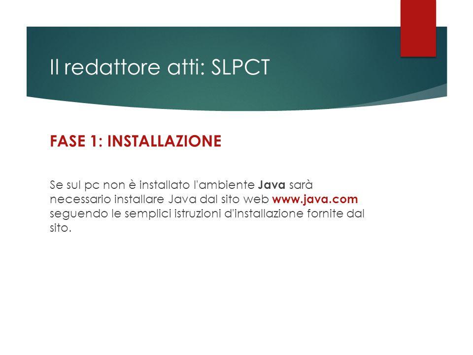 Il redattore atti: SLPCT FASE 1: INSTALLAZIONE Se sul pc non è installato l'ambiente Java sarà necessario installare Java dal sito web www.java.com se