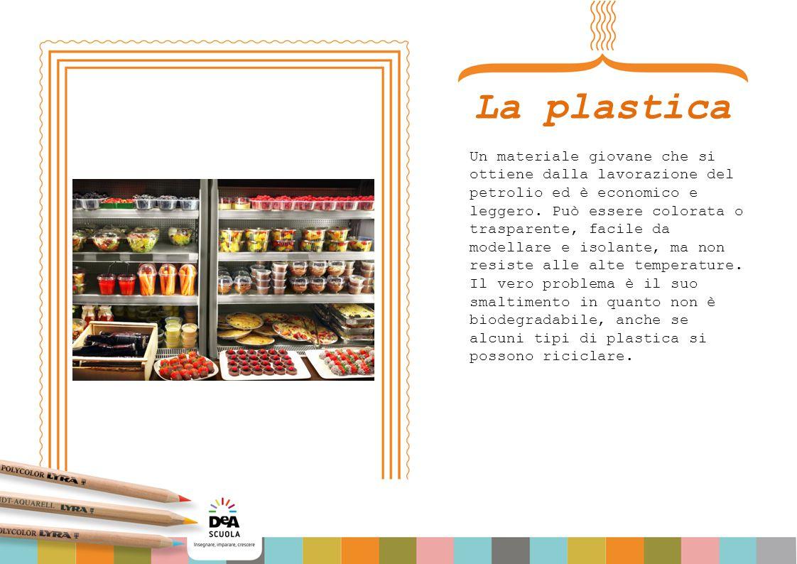 La plastica Un materiale giovane che si ottiene dalla lavorazione del petrolio ed è economico e leggero. Può essere colorata o trasparente, facile da