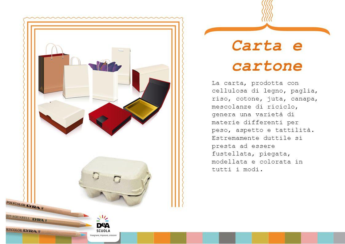 Carta e cartone La carta, prodotta con cellulosa di legno, paglia, riso, cotone, juta, canapa, mescolanze di riciclo, genera una varietà di materie differenti per peso, aspetto e tattilità.