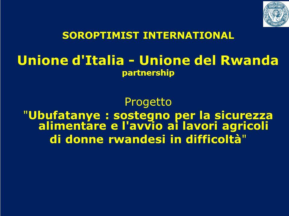 SOROPTIMIST INTERNATIONAL Unione d Italia - Unione del Rwanda partnership Progetto Ubufatanye : sostegno per la sicurezza alimentare e l avvio ai lavori agricoli di donne rwandesi in difficoltà