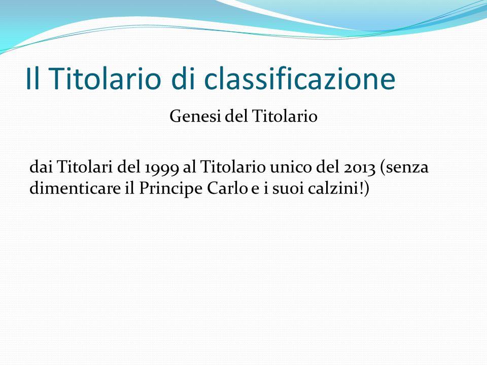 Il Titolario di classificazione Genesi del Titolario dai Titolari del 1999 al Titolario unico del 2013 (senza dimenticare il Principe Carlo e i suoi calzini!)