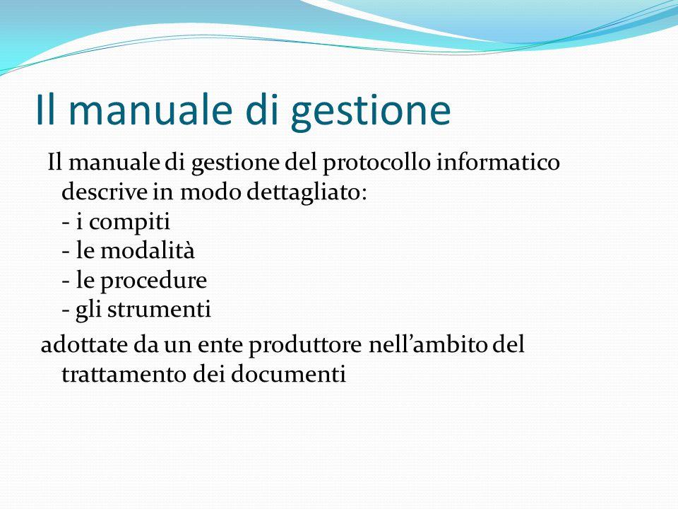 Il manuale di gestione Il manuale di gestione del protocollo informatico descrive in modo dettagliato: - i compiti - le modalità - le procedure - gli strumenti adottate da un ente produttore nell'ambito del trattamento dei documenti