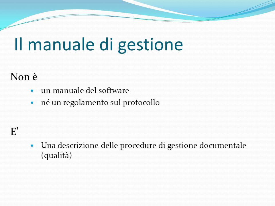Il manuale di gestione Non è un manuale del software né un regolamento sul protocollo E' Una descrizione delle procedure di gestione documentale (qualità)