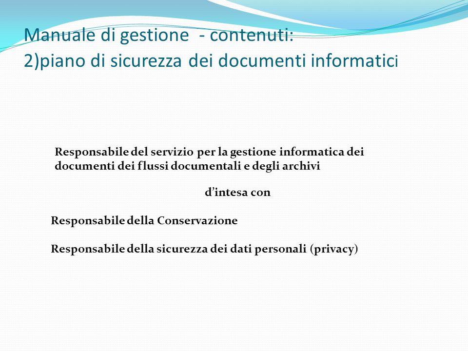 Manuale di gestione - contenuti: 2)piano di sicurezza dei documenti informatic i Responsabile del servizio per la gestione informatica dei documenti dei flussi documentali e degli archivi d'intesa con Responsabile della Conservazione Responsabile della sicurezza dei dati personali (privacy)