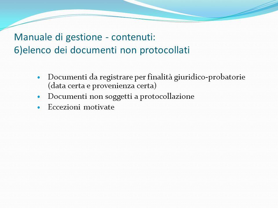 Manuale di gestione - contenuti: 6)elenco dei documenti non protocollati Documenti da registrare per finalità giuridico-probatorie (data certa e provenienza certa) Documenti non soggetti a protocollazione Eccezioni motivate