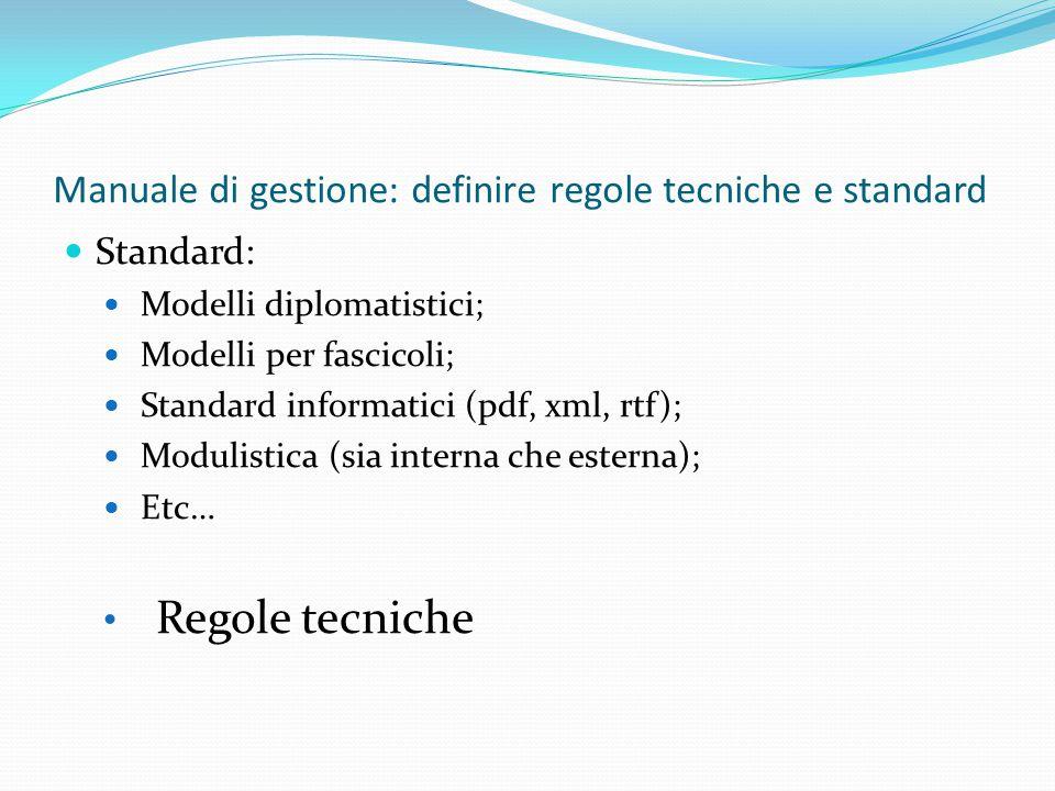 Manuale di gestione: definire regole tecniche e standard Standard: Modelli diplomatistici; Modelli per fascicoli; Standard informatici (pdf, xml, rtf); Modulistica (sia interna che esterna); Etc… Regole tecniche